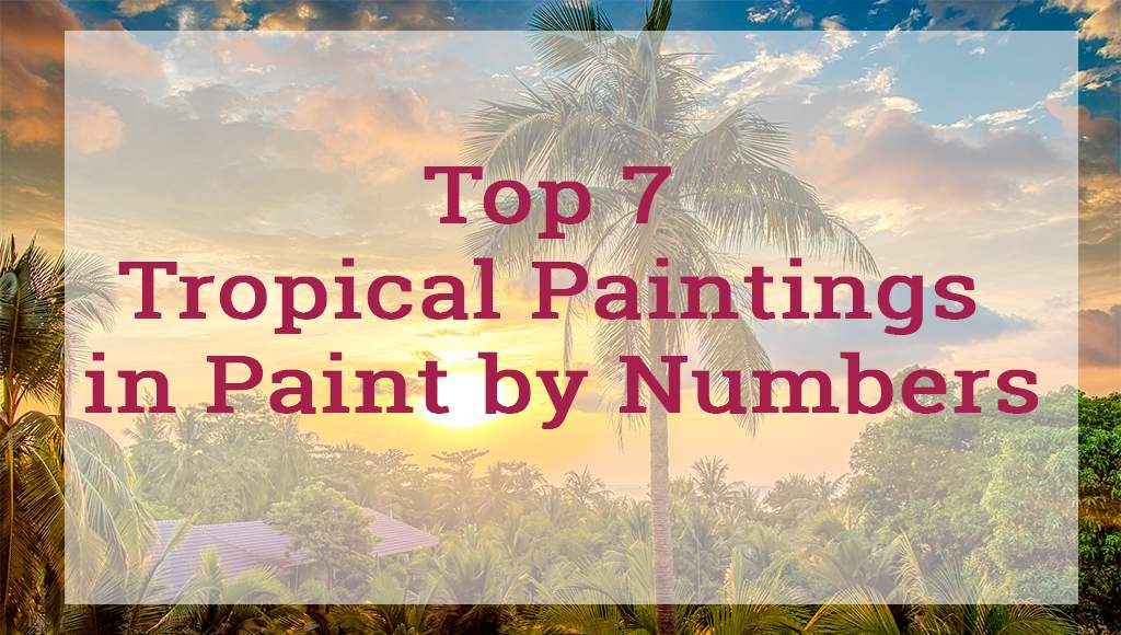 Top 7 Tropical Paintings in Paint by Numbers